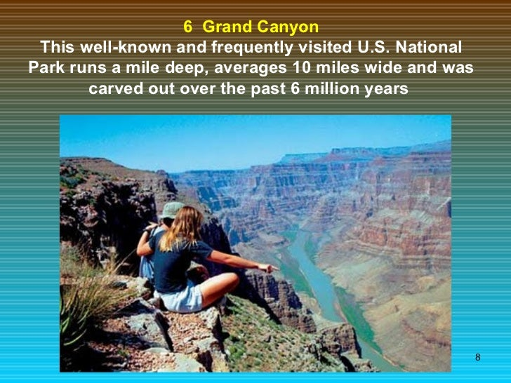 6  Grand Canyon This well-known and frequently visited U.S. National Park runs a mile deep, averages 10 miles wide and was...