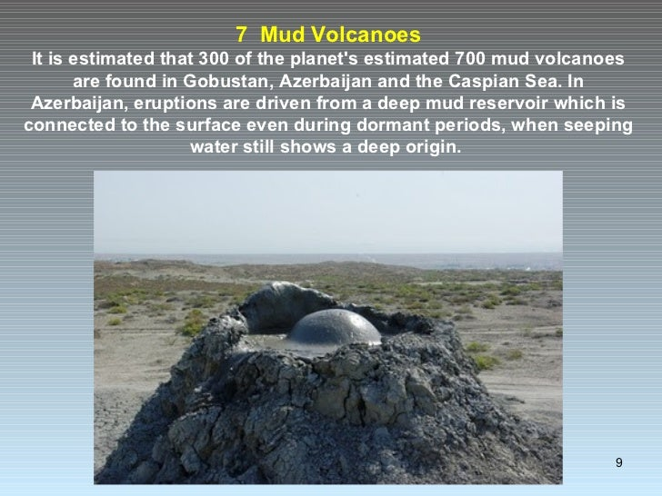 7  Mud Volcanoes It is estimated that 300 of the planet's estimated 700 mud volcanoes are found in Gobustan, Azerbaijan an...