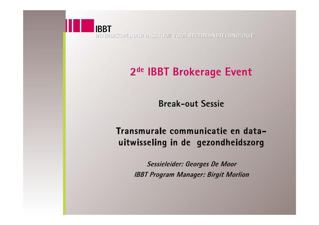 2de IBBT Brokerage Event            Break-out Sessie  Transmurale communicatie en data- uitwisseling in de gezondheidszorg...