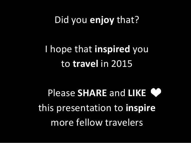 Did you enjoy that? I hope that inspired you to travel in 2015 Please SHARE and LIKE this presentation to inspire more fel...