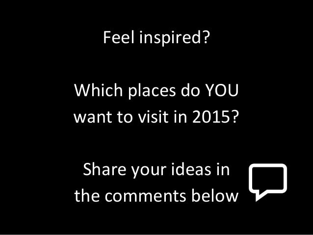 Feel inspired? Which places do YOU want to visit in 2015? Share your ideas in the comments below