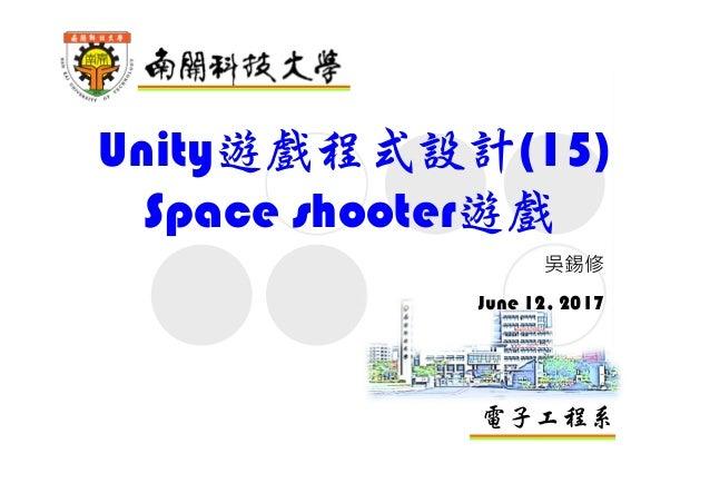 電子工程系 Unity遊戲程式設計(15) Space shooter遊戲 吳錫修 June 12, 2017