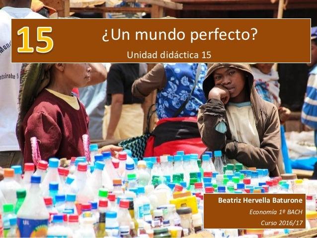 ¿Un mundo perfecto? Unidad didáctica 15 Beatriz Hervella Baturone Economía 1º BACH Curso 2016/17