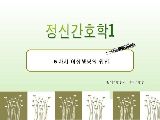 5 차시 이상행동의 원인  충남대학교 간호대학