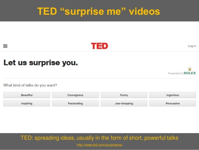 "TED: spreading ideas, usually in the form of short, powerful talks  http://www.ted.com/surpriseme  TED ""surprise me"" videos"