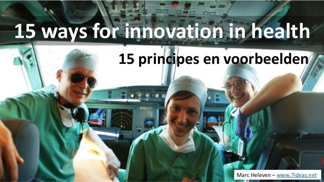 15 ways for innovation in health 15 principes en voorbeelden Marc Heleven – www.7ideas.net