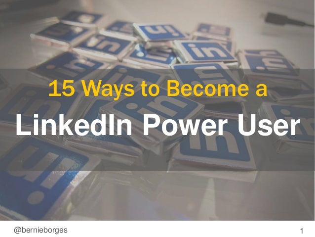15 Ways to Become a  LinkedIn Power User  @bernieborges 1