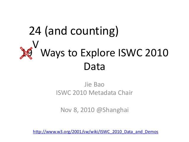 19 Ways to Explore ISWC 2010 Data Jie Bao ISWC 2010 Metadata Chair Nov 8, 2010 @Shanghai http://www.w3.org/2001/sw/wiki/IS...