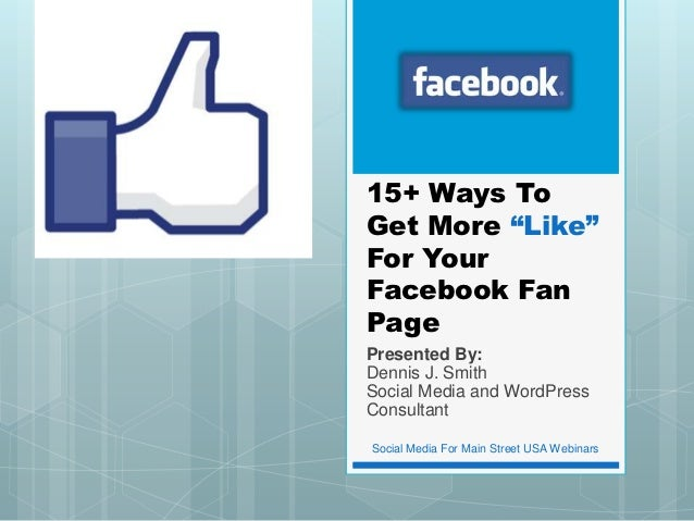 "15+ Ways ToGet More ""Like""For YourFacebook FanPagePresented By:Dennis J. SmithSocial Media and WordPressConsultantSocial M..."