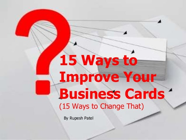 15 Ways to  Improve Your  Business Cards  (15 Ways to Change That)  By Rupesh Patel