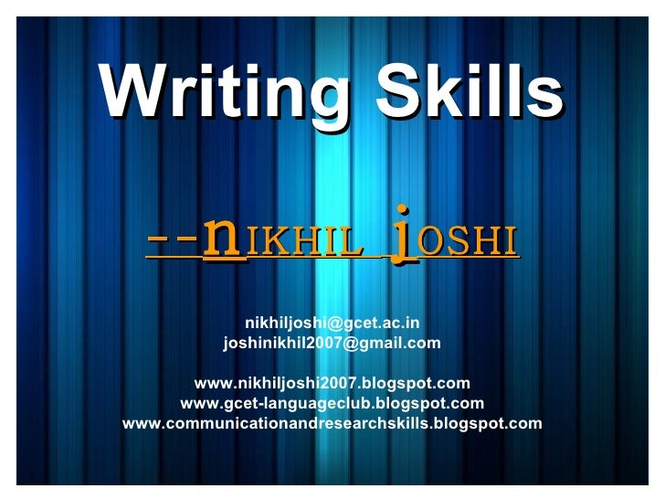 Writing Skills -- n IKHIL  j OSHI [email_address] [email_address] www.nikhiljoshi2007.blogspot.com www.gcet-languageclub.b...