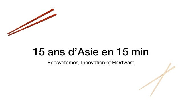 15 ans d'Asie en 15 min Ecosystemes, Innovation et Hardware
