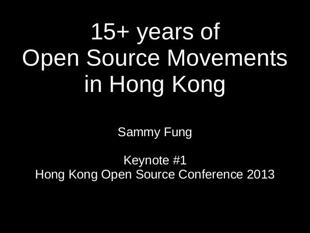 15+ years of Open Source Movements in Hong Kong Sammy Fung Keynote #1 Hong Kong Open Source Conference 2013
