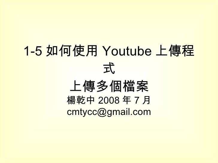 1-5 如何使用 Youtube 上傳程式 上傳多個檔案 楊乾中 2008 年 7 月  [email_address]