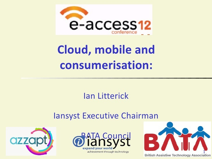 Cloud, mobile andconsumerisation:       Ian LitterickIansyst Executive Chairman      BATA Council                         ...
