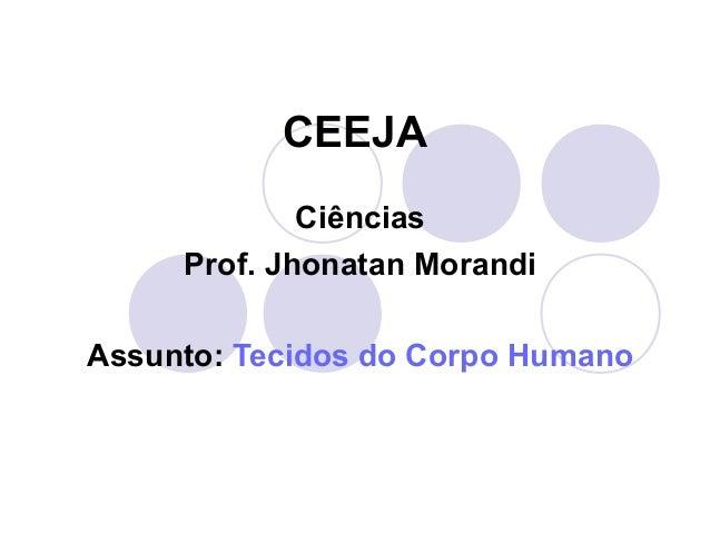 CEEJA Ciências Prof. Jhonatan Morandi Assunto: Tecidos do Corpo Humano