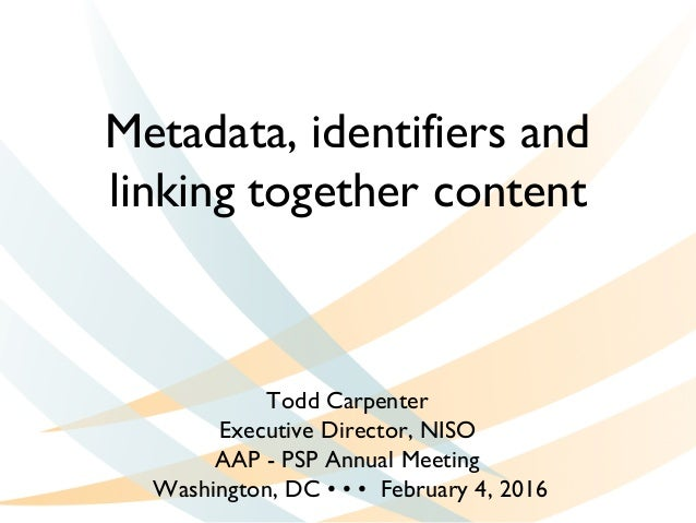 Metadata, identifiers and linking together content Todd Carpenter Executive Director, NISO AAP - PSP Annual Meeting Washin...