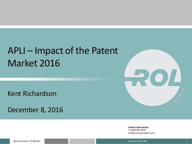 Business Sense • IP MattersBusiness Sense • IP Matters APLI – Impact of the Patent Market 2016 Kent Richardson December 8,...