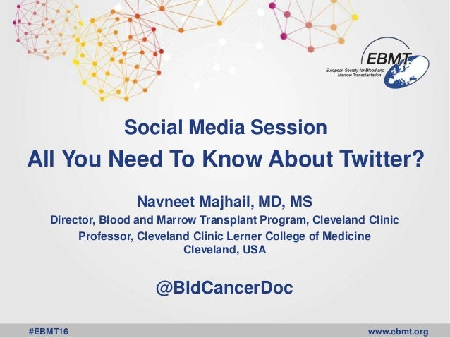 www.ebmt.org#EBMT16 Social Media Session All You Need To Know About Twitter? Navneet Majhail, MD, MS Director, Blood and M...