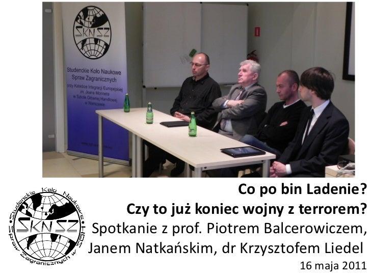 Co po bin Ladenie?      Czy to już koniec wojny z terrorem? Spotkanie z prof. Piotrem Balcerowiczem,Janem Natkaoskim, dr K...