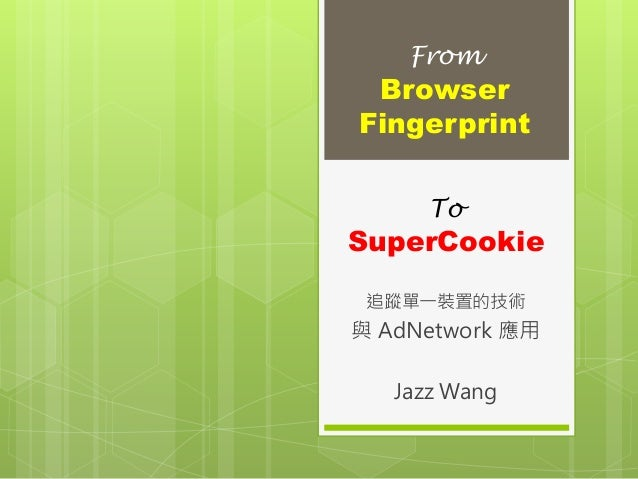 To SuperCookie 追蹤單一裝置的技術 與 AdNetwork 應用 Jazz Wang From Browser Fingerprint