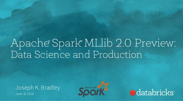 Apache Spark MLlib 2.0 Preview: Data Science and Production Joseph K. Bradley June 8, 2016 ® ™