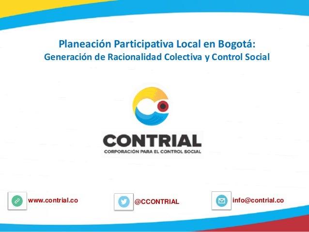 @CCONTRIALwww.contrial.co info@contrial.co Planeación Participativa Local en Bogotá: Generación de Racionalidad Colectiva ...