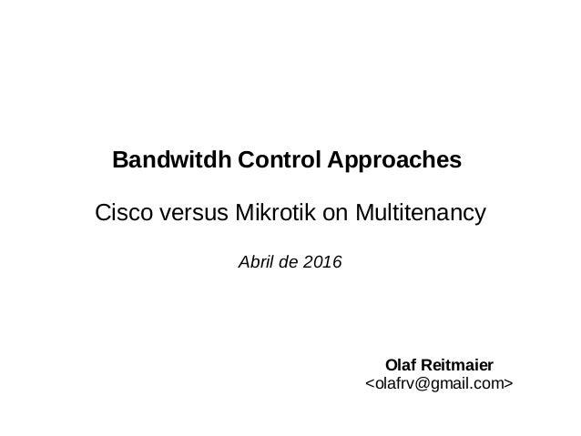 Bandwitdh Control Approaches Cisco versus Mikrotik on Multitenancy Abril de 2016 Olaf Reitmaier <olafrv@gmail.com>