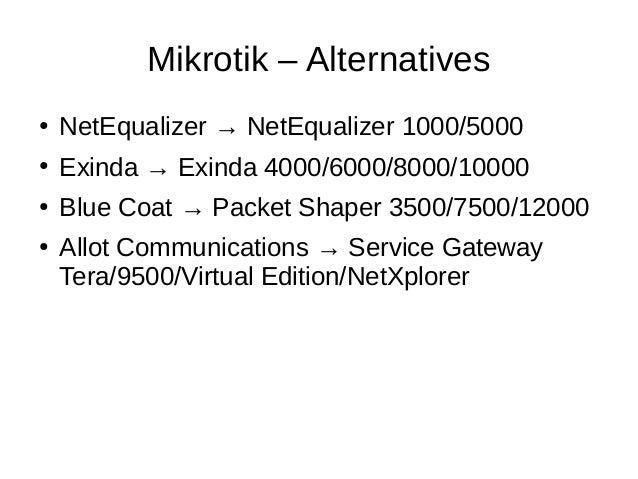 Mikrotik – Alternatives ● NetEqualizer → NetEqualizer 1000/5000 ● Exinda → Exinda 4000/6000/8000/10000 ● Blue Coat → Packe...