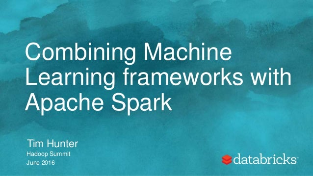 Combining Machine Learning frameworks with Apache Spark Tim Hunter Hadoop Summit June 2016