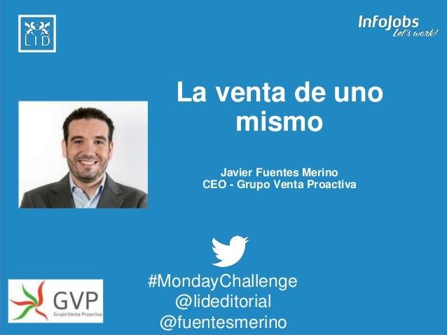 1 La venta de uno mismo Javier Fuentes Merino CEO - Grupo Venta Proactiva #MondayChallenge @lideditorial @fuentesmerino