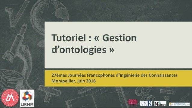 Tutoriel : « Gestion d'ontologies » 27èmes Journées Francophones d'Ingénierie des Connaissances Montpellier, Juin 2016