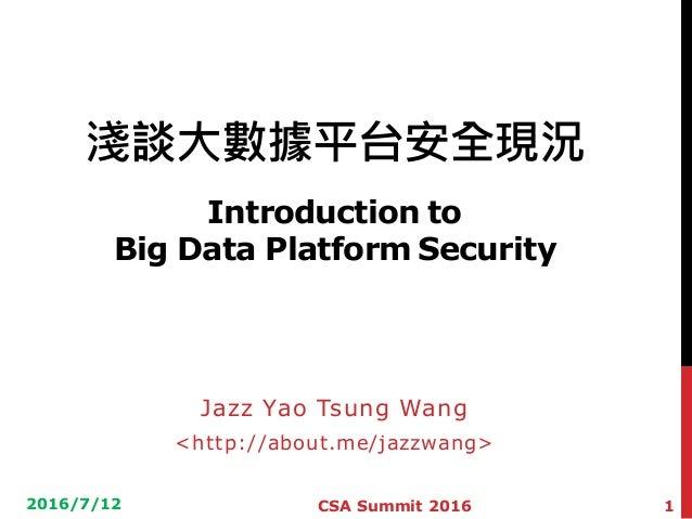 淺談大數據平台安全現況 Introduction to Big Data Platform Security Jazz Yao Tsung Wang <http://about.me/jazzwang> 2016/7/12 1CSA Summi...