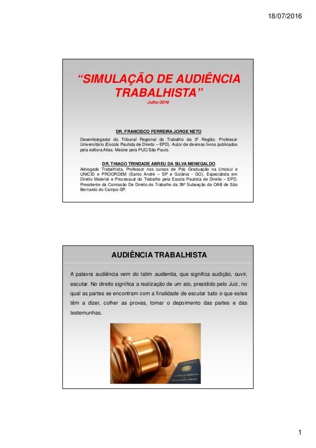 """18/07/2016 1 """"SIMULAÇÃO DE AUDIÊNCIA TRABALHISTA"""" Julho/2016 DR. FRANCISCO FERREIRA JORGE NETO Desembargador do Tribunal R..."""