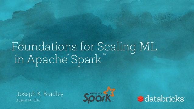 Foundations for Scaling ML in Apache Spark Joseph K. Bradley August 14, 2016 ® ™