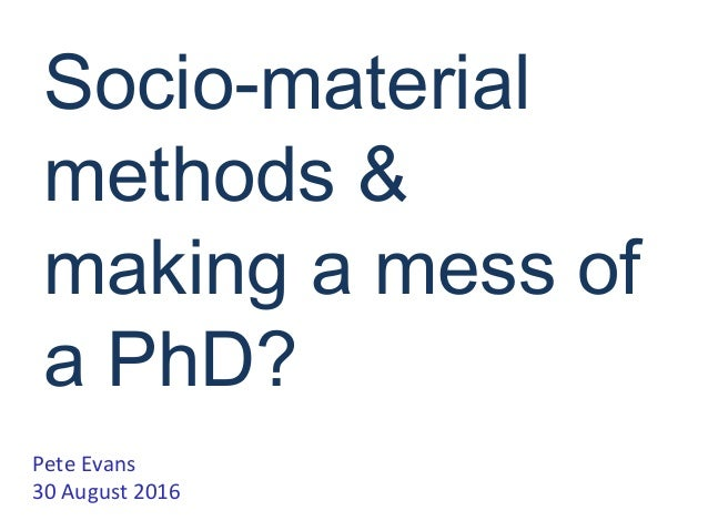 Socio-material methods & making a mess of a PhD? Pete Evans 30 August 2016