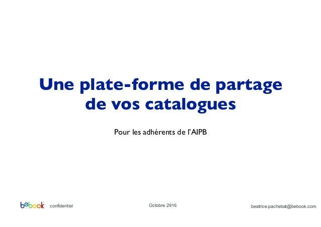 confidentiel Octobre 2916 Une plate-forme de partage de vos catalogues Pour les adhérents de l'AIPB beatrice.pachebat@bebo...