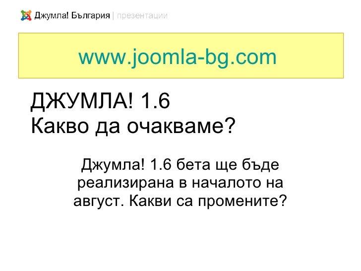 www.joomla-bg.com ДЖУМЛА! 1.6 Какво да очакваме?     Джумла! 1.6 бета ще бъде    реализирана в началото на    август. Какв...