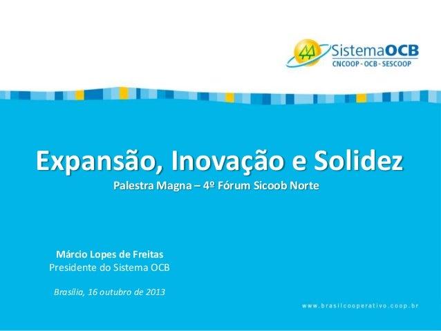 Expansão, Inovação e Solidez Palestra Magna – 4º Fórum Sicoob Norte  Márcio Lopes de Freitas Presidente do Sistema OCB Bra...