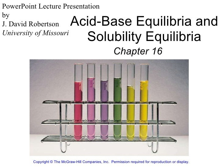Acid-Base Equilibria and Solubility Equilibria Chapter 16 Copyright© The McGraw-Hill Companies, Inc. Permission required...