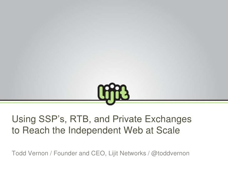 Using SSP's, RTB, and Private Exchanges to Reach the Independent Web at Scale<br />Todd Vernon / Founder and CEO, Lijit Ne...