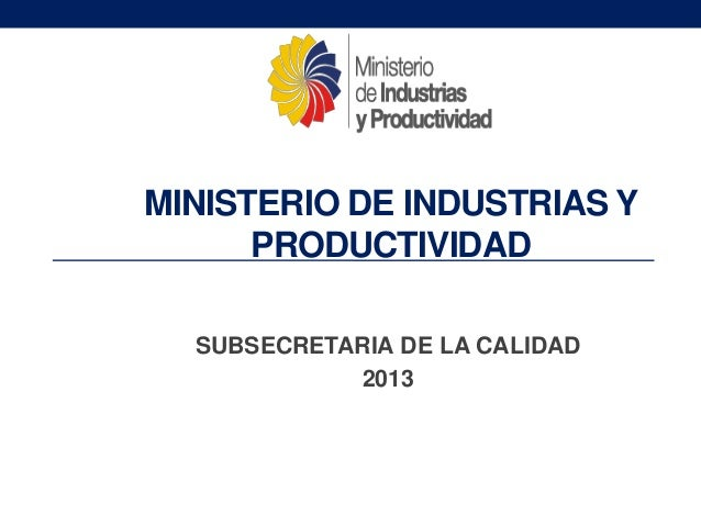 MINISTERIO DE INDUSTRIAS Y PRODUCTIVIDAD SUBSECRETARIA DE LA CALIDAD 2013