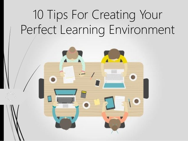 10 tips for creating your perfect learning environment