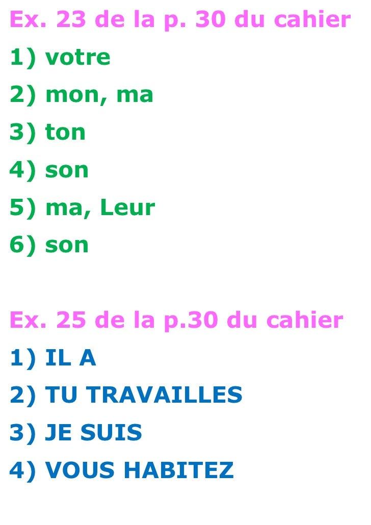 Ex. 23 de la p. 30 du cahier1) votre2) mon, ma3) ton4) son5) ma, Leur6) sonEx. 25 de la p.30 du cahier1) IL A2) TU TRAVAIL...