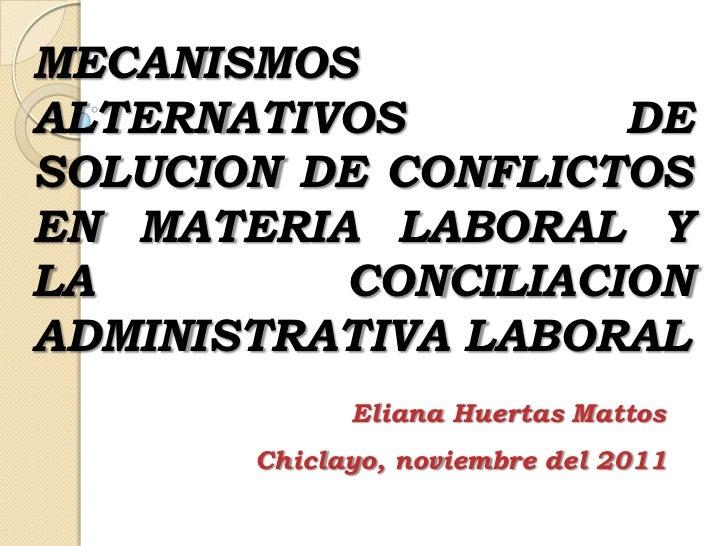 MECANISMOSALTERNATIVOS        DESOLUCION DE CONFLICTOSEN MATERIA LABORAL YLA        CONCILIACIONADMINISTRATIVA LABORAL    ...