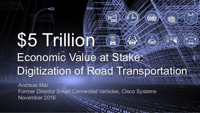 $5 Trillion Economic Value at Stake: Digitization of Road Transportation Andreas Mai Former Director Smart Connected Vehic...