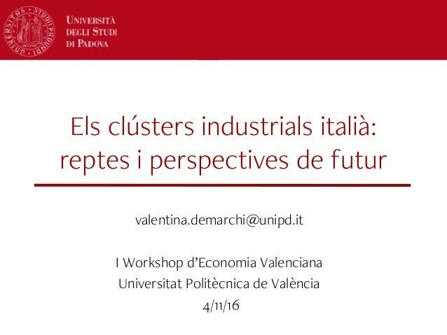 Els clústers industrials italià: reptes i perspectives de futur valentina.demarchi@unipd.it I Workshop d'Economia Valencia...