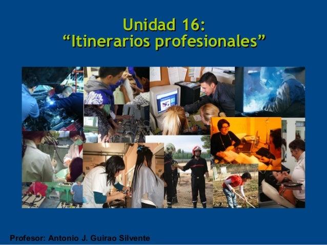 """Unidad 16:             """"Itinerarios profesionales""""Profesor: Antonio J. Guirao Silvente"""