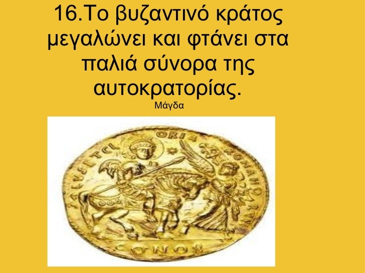 16.Το βυζαντινό κράτος μεγαλώνει και φτάνει στα παλιά σύνορα της αυτοκρατορίας. Μάγδα