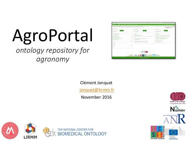 AgroPortal ontology repository for agronomy Clément Jonquet jonquet@lirmm.fr November 2016 1